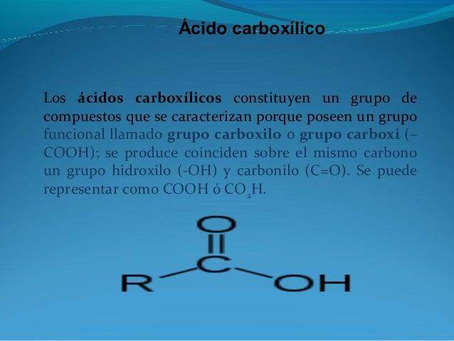 Ácido carboxílico Los ácidos carboxílicos constituyen un grupo de compuestos que se caracterizan porque poseen un grupo fu...