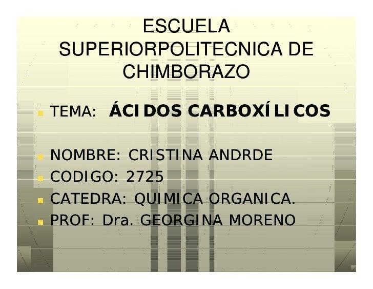 ESCUELA     SUPERIORPOLITECNICA DE          CHIMBORAZO     TEMA: ÁCIDOS CARBOXÍLICOS     NOMBRE: CRISTINA ANDRDE    COD...