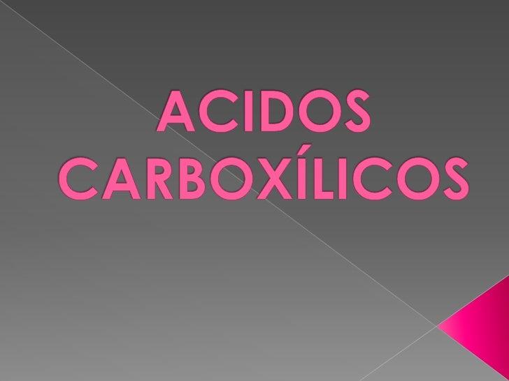    Acidos organicos : Se caracterizan por la    presencia en la molécula de un grupo    distintivo de átomos llamado : GR...