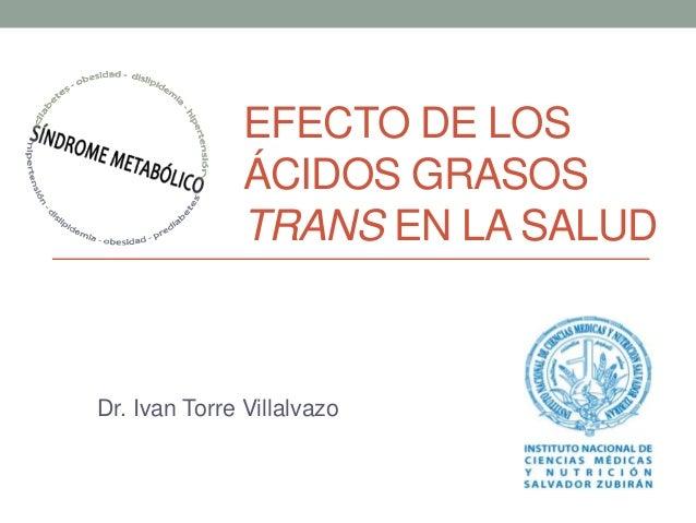 EFECTO DE LOS  ÁCIDOS GRASOS  TRANS EN LA SALUD  Dr. Ivan Torre Villalvazo