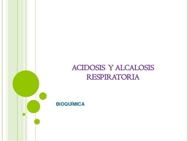 ACIDOSIS Y ALCALOSIS        RESPIRATORIABIOQUÍMICA