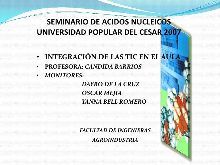 SEMINARIO DE ACIDOS NUCLEICOSUNIVERSIDAD POPULAR DEL CESAR 2007<br /><ul><li>INTEGRACIÓN DE LAS TIC EN EL AULA