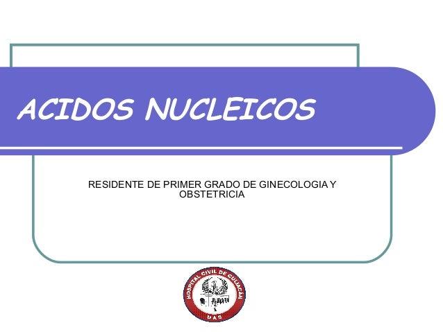 ACIDOS NUCLEICOS   RESIDENTE DE PRIMER GRADO DE GINECOLOGIA Y                   OBSTETRICIA