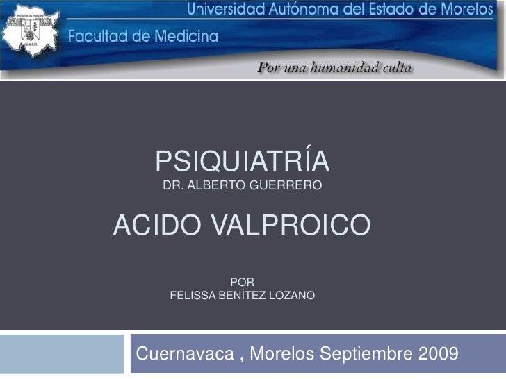 PsiquiatríaDr. Alberto GuerreroPsiquiatríaDr. Alberto guerreroACIDO VALPROICOPorFelissa Benítez Lozano<br />Cuernavaca , M...