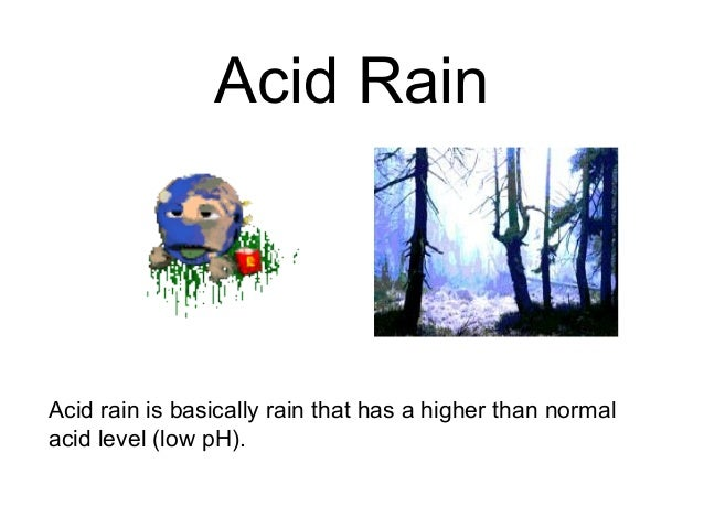 Acid RainAcid rain is basically rain that has a higher than normalacid level (low pH).