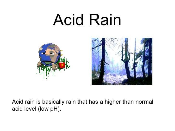 Acid RainAcid rain is basically rain that has a higher than normalacid level (low pH).