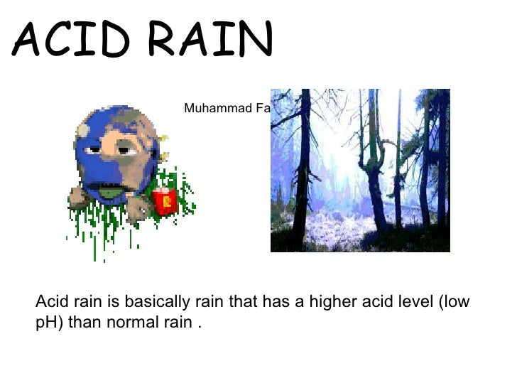 ACID RAIN                    Muhammad Fahad Ansari 12IEEM14Acid rain is basically rain that has a higher acid level (lowpH...
