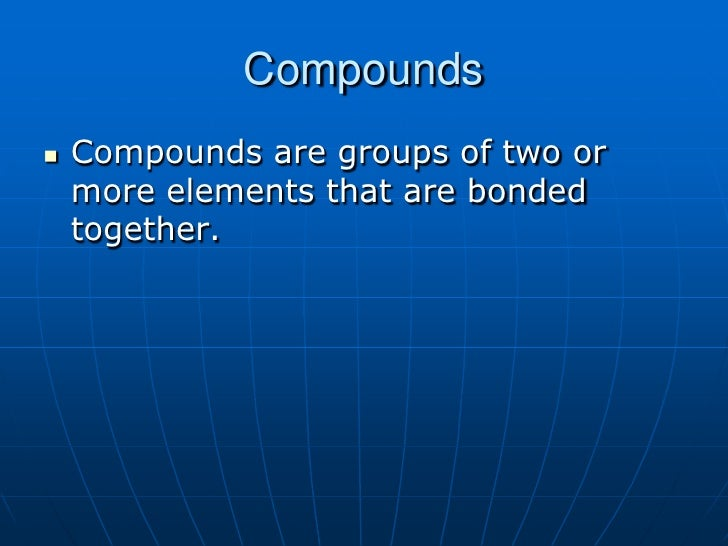 Compounds<br />Compounds are groups of two or more elements that are bonded together.<br />