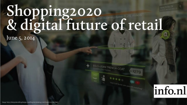 Shopping2020 & digital future of retail June 5, 2014 Image: http://designmind.frogdesign.com/blog/envisioning-your-future-...