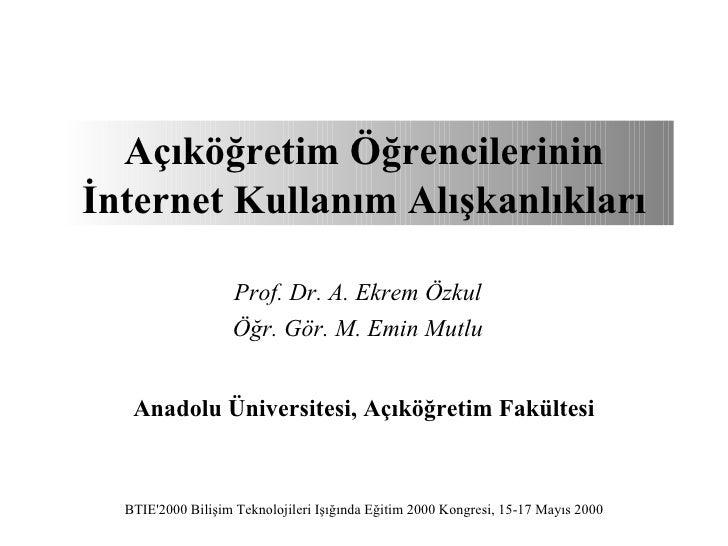 Açıköğretim Öğrencilerininİnternet Kullanım Alışkanlıkları                   Prof. Dr. A. Ekrem Özkul                   Öğ...
