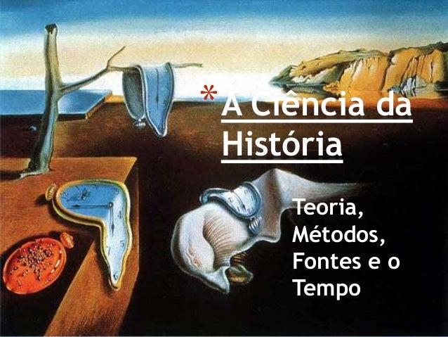 Teoria,Métodos,Fontes e oTempo*A Ciência daHistória