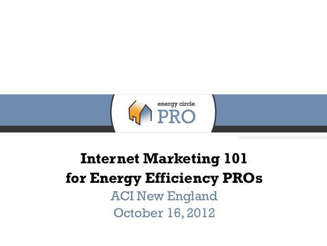 Internet Marketing 101for Energy Efficiency PROs     ACI New England     October 16, 2012