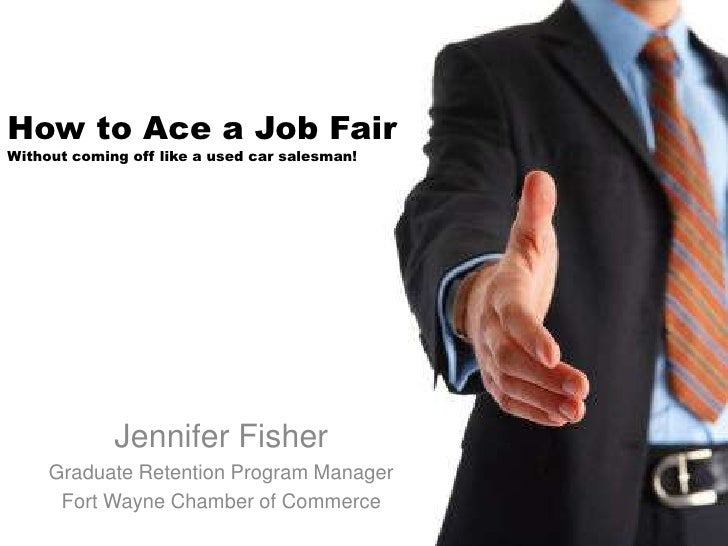 How to Ace a Job FairWithout coming off like a used car salesman!<br />Jennifer Fisher<br />Graduate Retention Program Man...