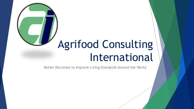 Agrifood Consulting International Better Decisions to Improve Living Standards Around the World