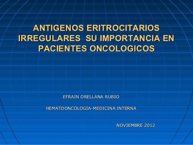 ANTIGENOS ERITROCITARIOSIRREGULARES SU IMPORTANCIA EN    PACIENTES ONCOLOGICOS           EFRAIN ORELLANA RUBIO     HEMATOO...