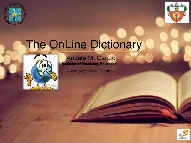 The OnLine Dictionary Angela M. Carpio  Bachelor of Secondary Education  University of Sto. Tomas
