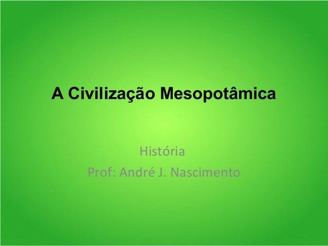 A Civilização Mesopotâmica História Prof: André J. Nascimento
