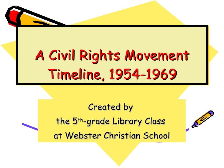 A Civil Rights Movement Timeline, 1954-1969 Created by  the 5 th -grade Library Class  at Webster Christian School