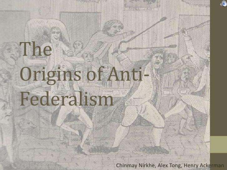 TheOrigins of Anti-Federalism           Chinmay Nirkhe, Alex Tong, Henry Ackerman