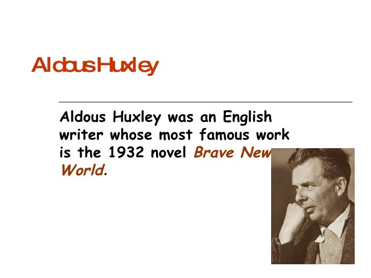 Aldous Huxley Aldous Huxley was an English writer whose most famous work is the 1932 novel  Brave New World .