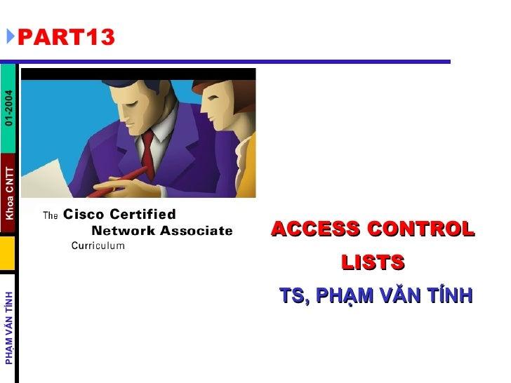 ACCESS CONTROL LISTS   TS, PHẠM VĂN TÍNH <ul><li>PART13 </li></ul>