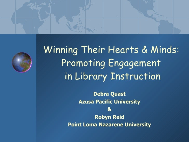 Winning Their Hearts & Minds:  Promoting Engagement  in Library Instruction Debra Quast Azusa Pacific University & Robyn R...