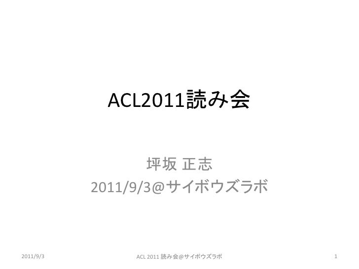 ACL2011読み会                  坪坂 正志           2011/9/3@サイボウズラボ2011/9/3       ACL 2011 読み会@サイボウズラボ   1