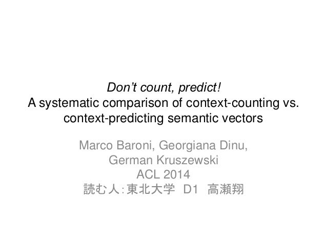 Don't count, predict! A systematic comparison of context-counting vs. context-predicting semantic vectors Marco Baroni, Ge...