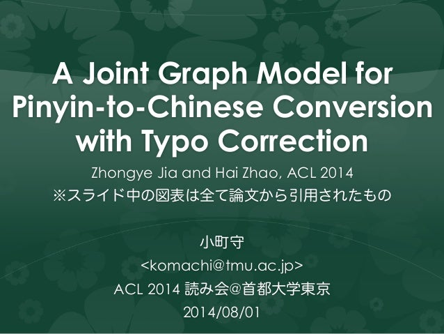A Joint Graph Model for Pinyin-to-Chinese Conversion with Typo Correction Zhongye Jia and Hai Zhao, ACL 2014 ※スライド中の図表は全て論...