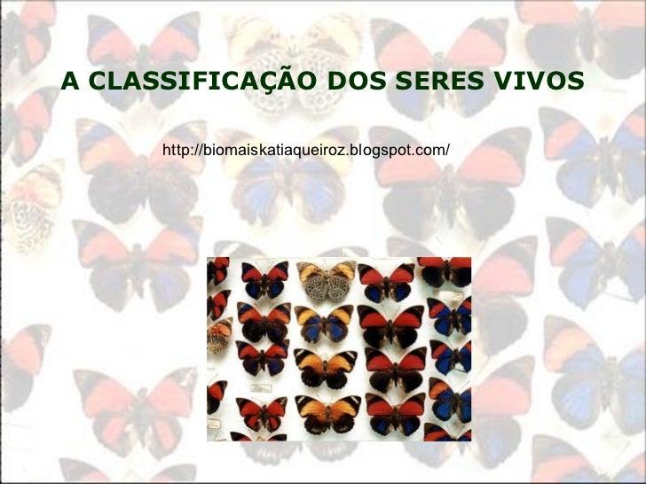 A CLASSIFICA ÇÃO DOS SERES VIVOS   http://biomaiskatiaqueiroz.blogspot.com/