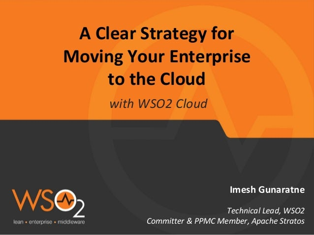 A Clear Strategy for Moving Your Enterprise to the Cloud Imesh Gunaratne Technical Lead, WSO2 Committer & PPMC Member, Apa...