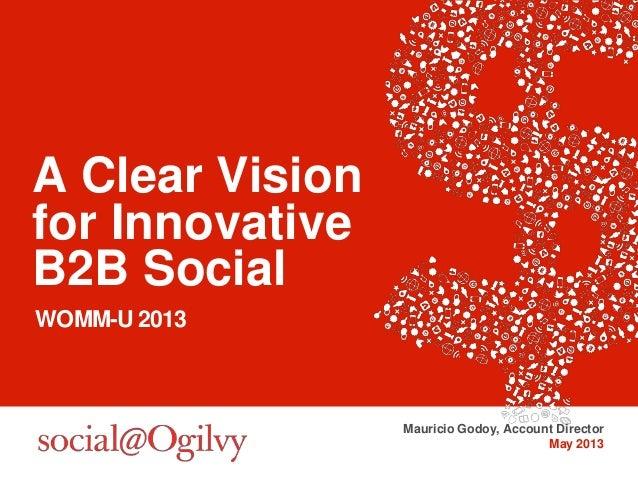 A Clear Visionfor InnovativeB2B SocialWOMM-U 2013Mauricio Godoy, Account DirectorMay 2013