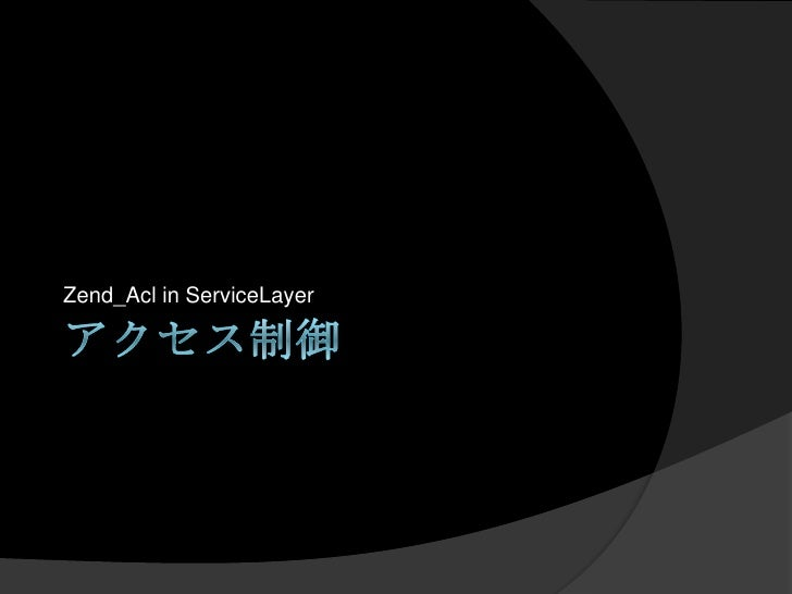 アクセス制御<br />Zend_Aclin ServiceLayer<br />