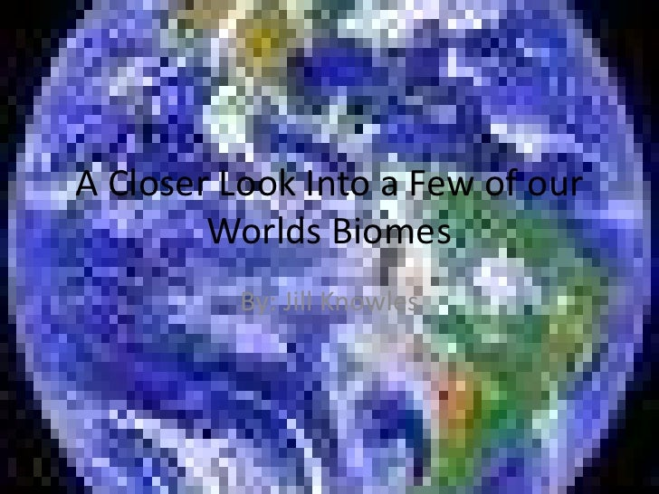 A Closer Look Into a Few of our         Worlds Biomes           By: Jill Knowles