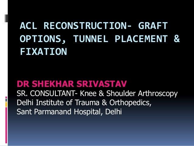 ACL RECONSTRUCTION- GRAFT OPTIONS, TUNNEL PLACEMENT & FIXATION DR SHEKHAR SRIVASTAV SR. CONSULTANT- Knee & Shoulder Arthro...
