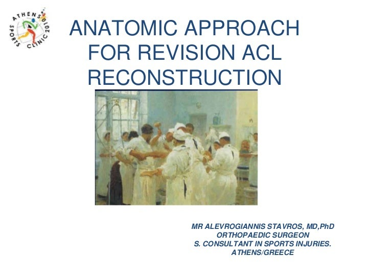 ANATOMIC APPROACH FOR REVISION ACL RECONSTRUCTION        MR ALEVROGIANNIS STAVROS, MD,PhD              ORTHOPAEDIC SURGEON...