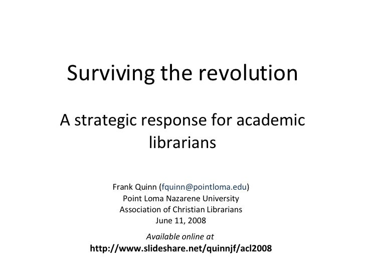 Surviving the revolution A strategic response for academic librarians Frank Quinn ( [email_address] ) Point Loma Nazarene ...