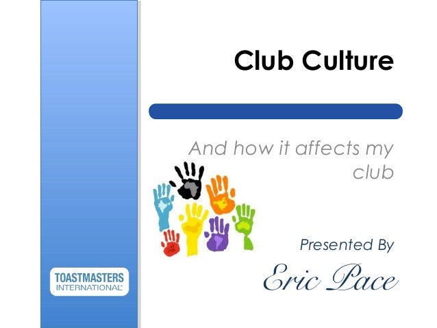 Club Culture And how it affects my club Presented By Eric Pace