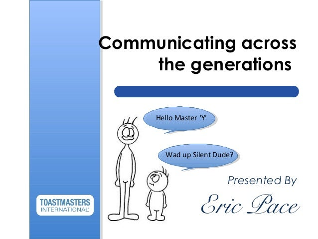 Communicating across the generations Presented By Eric Pace Hello Master 'Y' Wad up Silent Dude?