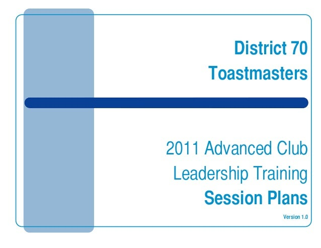 District 70 Toastmasters 2011 Advanced Club Leadership Training Session Plans Version 1.0