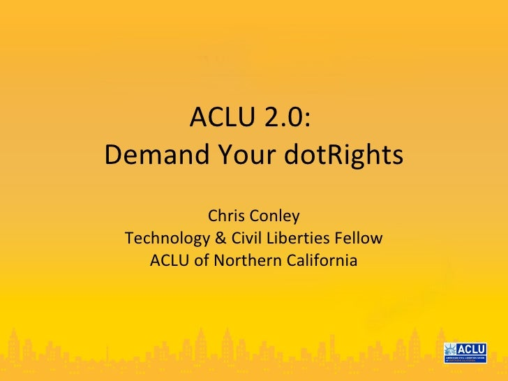 ACLU 2.0:  Demand Your dotRights Chris Conley Technology & Civil Liberties Fellow ACLU of Northern California