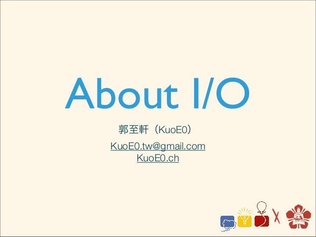 About I/O   郭至軒(KuoE0)  KuoE0.tw@gmail.com       KuoE0.ch