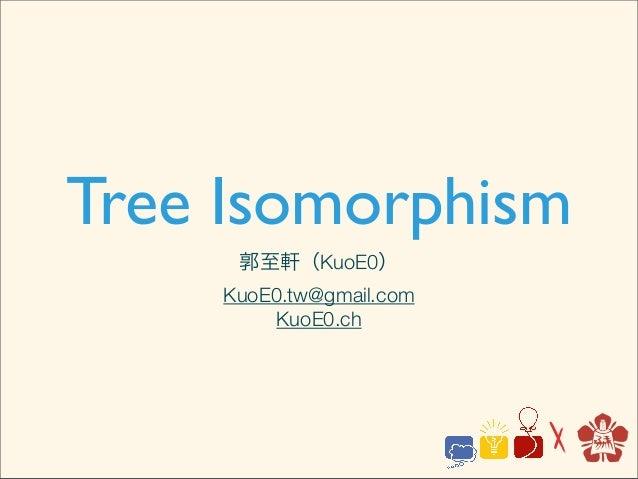 Tree Isomorphism     郭至軒(KuoE0)    KuoE0.tw@gmail.com         KuoE0.ch