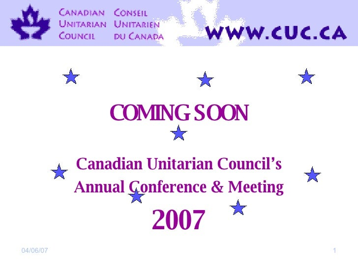 COMING SOON Canadian Unitarian Council's Annual Conference & Meeting 2007