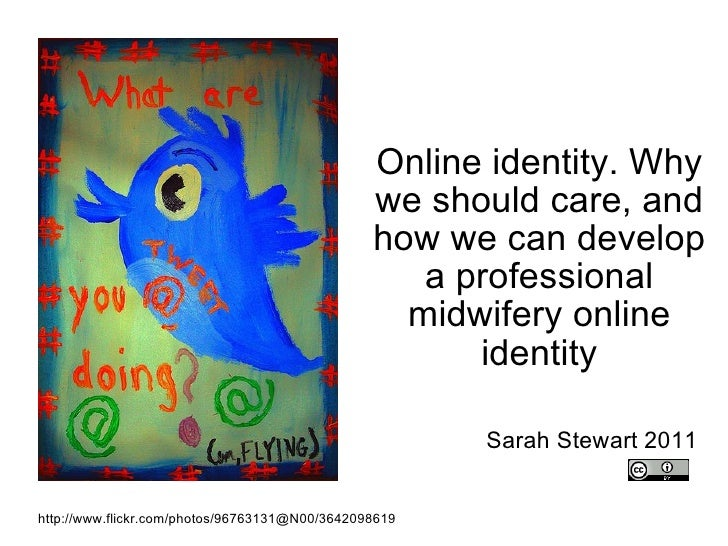 Online identity. Why we should care, and how we can develop a professional midwifery online identity Sarah Stewart 2011 ht...