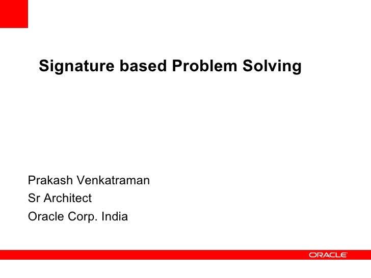 Signature based Problem Solving Prakash Venkatraman Sr Architect Oracle Corp. India