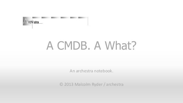 A CMDB. A What? An archestra notebook. © 2013 Malcolm Ryder / archestra