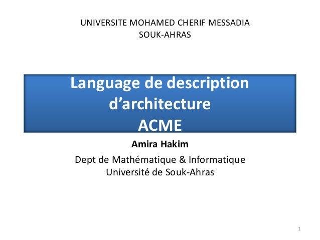 Language de description d'architecture ACME Amira Hakim Dept de Mathématique & Informatique Université de Souk-Ahras 1 UNI...