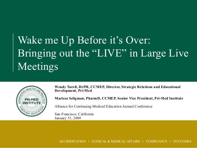 """ACCREDITATION • CLINICAL & MEDICAL AFFAIRS • COMPLIANCE • OUTCOMES Wake me Up Before it's Over: Bringing out the """"LIVE"""" in..."""