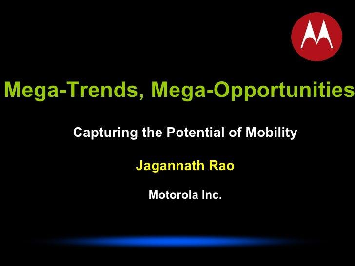 Mega-Trends, Mega-Opportunities Capturing the Potential of Mobility Jagannath Rao Motorola Inc.